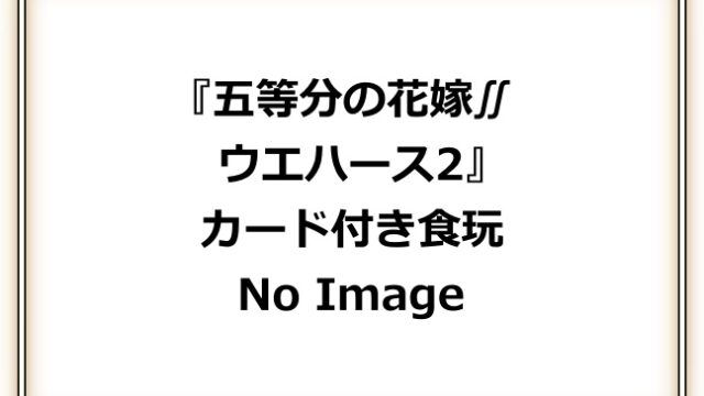五等分の花嫁∬「ウエハース2」予約・注文開始!グッズ(カード付きお菓子・食玩)販売・通販2