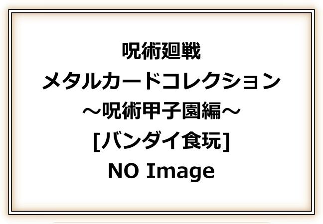 2呪術廻戦「メタルカードコレクション~呪術甲子園編~」予約・販売開始!じゅじゅつかいせんグッズ(お菓子・食玩)通販・取扱い店舗